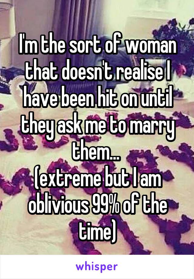 I'm the sort of woman that doesn't realise I have been hit on until they ask me to marry them...  (extreme but I am oblivious 99% of the time)