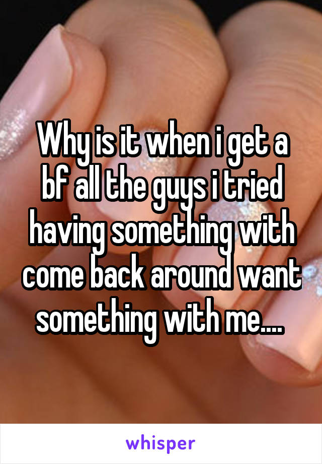 Why is it when i get a bf all the guys i tried having something with come back around want something with me....