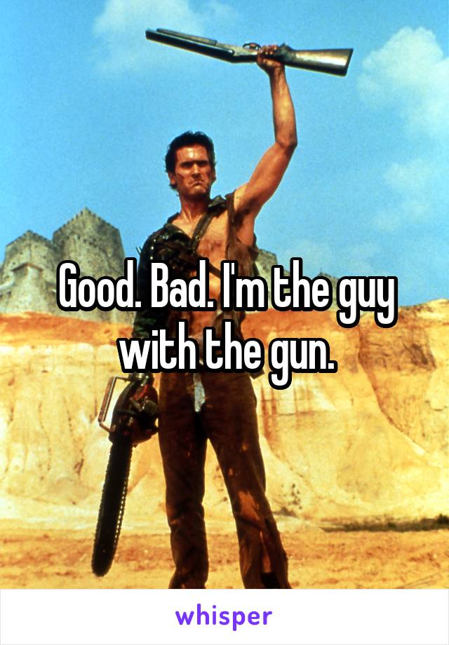 Good. Bad. I'm the guy with the gun.