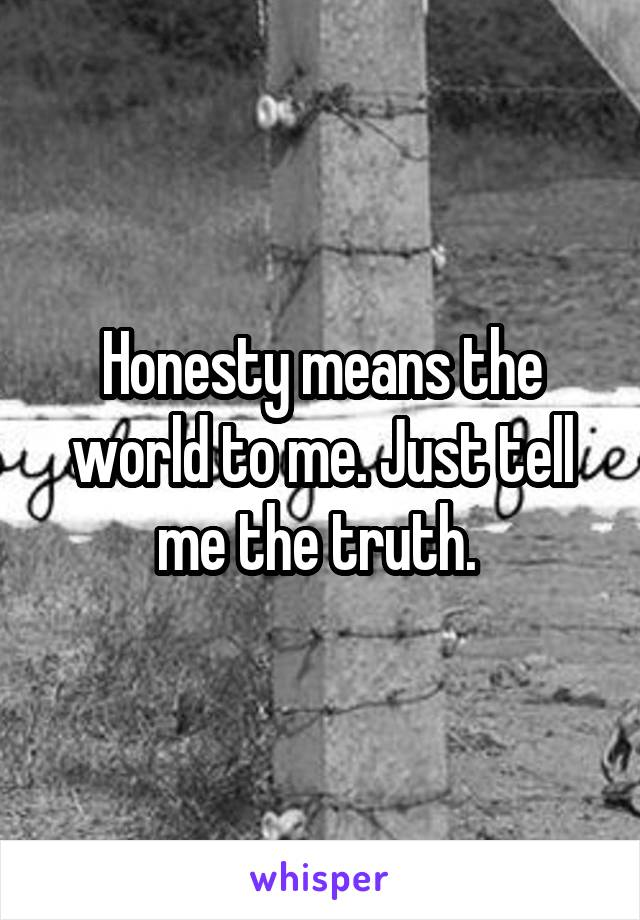 Honesty means the world to me. Just tell me the truth.