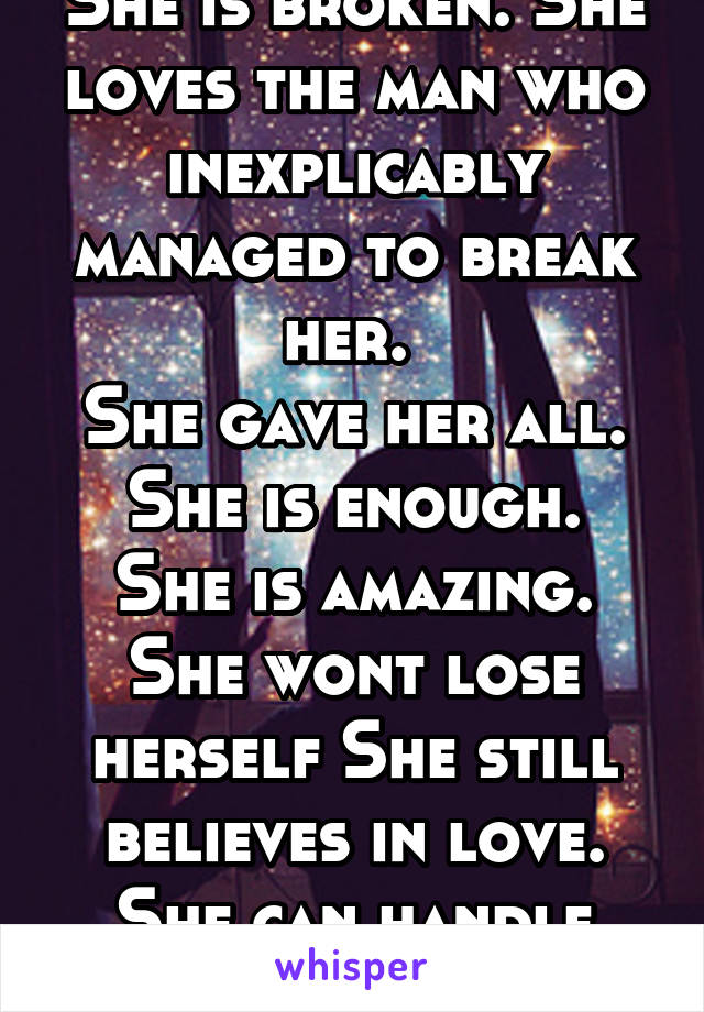 She is broken. She loves the man who inexplicably managed to break her.  She gave her all. She is enough. She is amazing. She wont lose herself She still believes in love. She can handle anything
