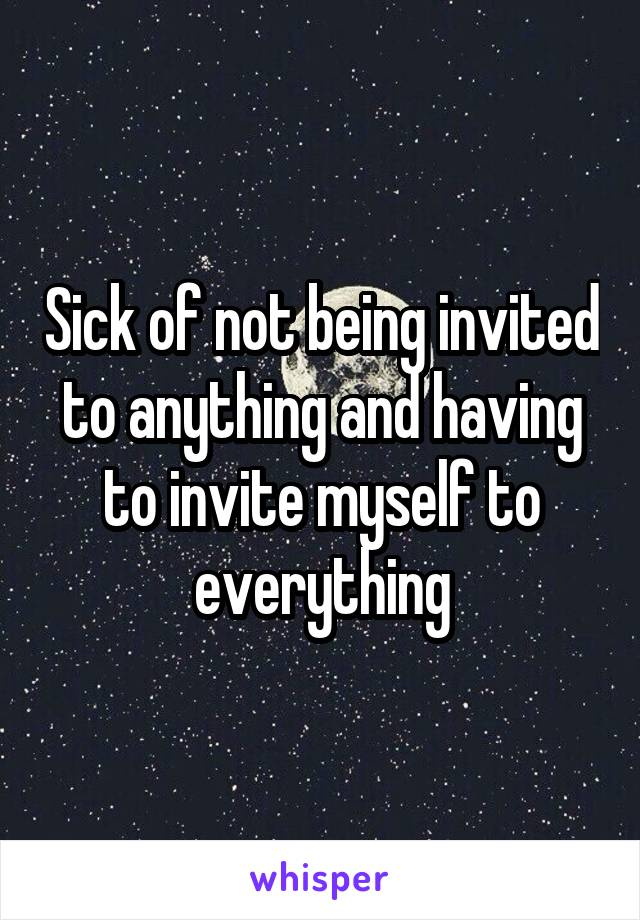 Sick of not being invited to anything and having to invite myself to everything