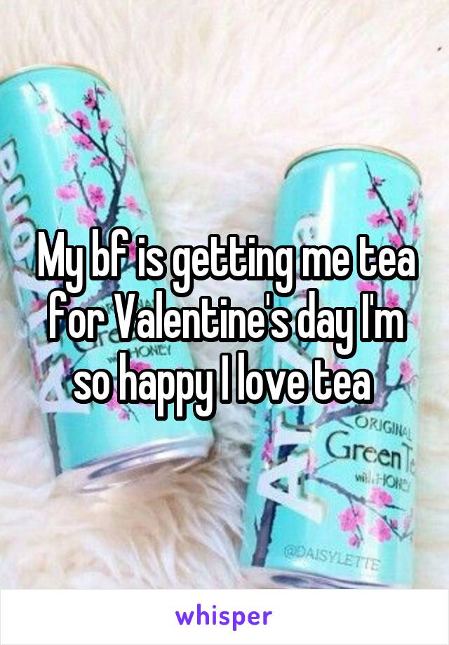My bf is getting me tea for Valentine's day I'm so happy I love tea