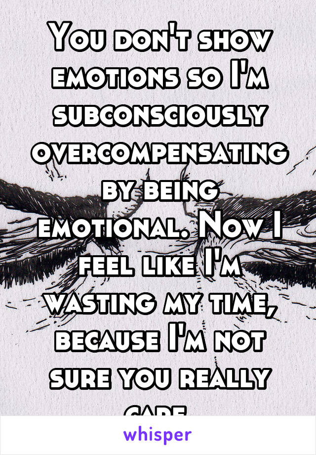 You don't show emotions so I'm subconsciously overcompensating by being emotional. Now I feel like I'm wasting my time, because I'm not sure you really care.