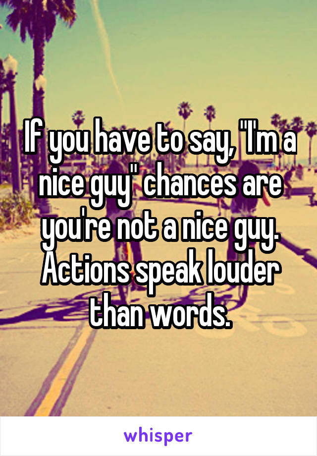 """If you have to say, """"I'm a nice guy"""" chances are you're not a nice guy. Actions speak louder than words."""