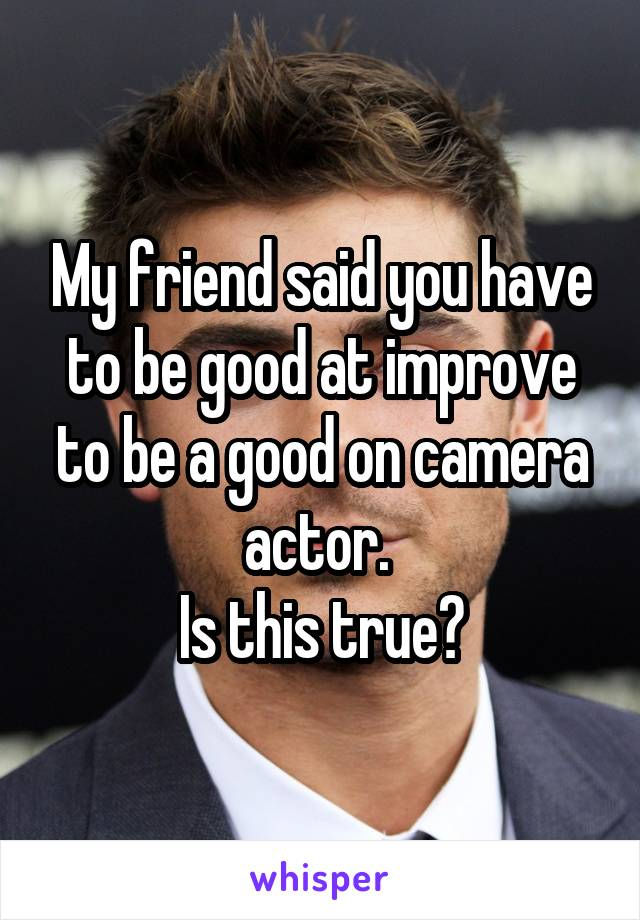 My friend said you have to be good at improve to be a good on camera actor.  Is this true?