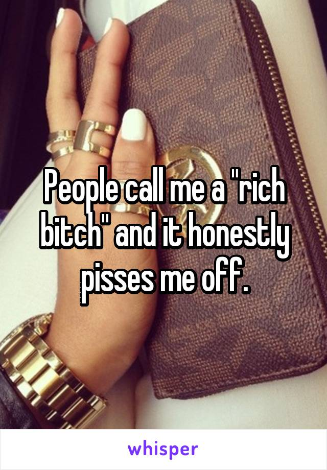 "People call me a ""rich bitch"" and it honestly pisses me off."