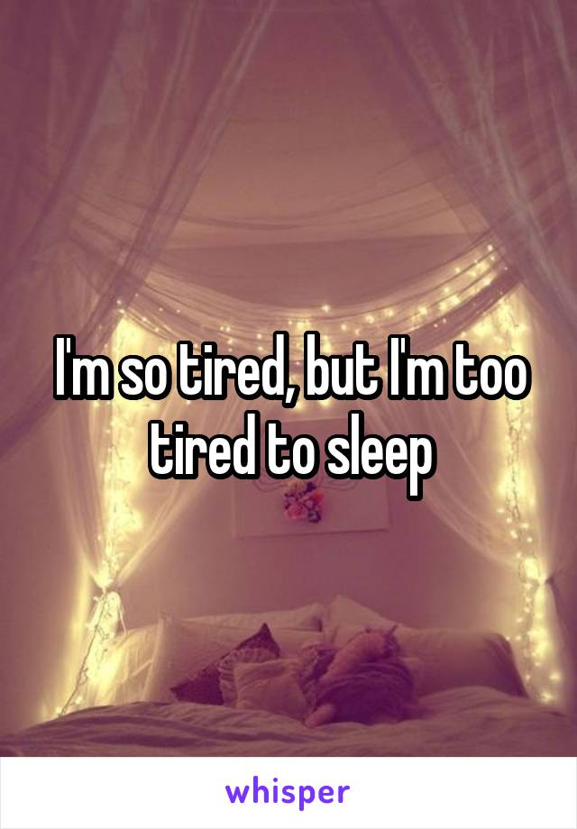 I'm so tired, but I'm too tired to sleep