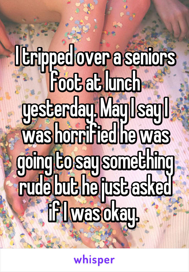 I tripped over a seniors foot at lunch yesterday. May I say I was horrified he was going to say something rude but he just asked if I was okay.