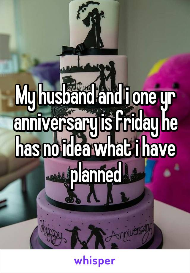 My husband and i one yr anniversary is friday he has no idea what i have planned