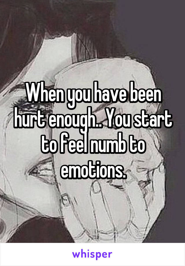 When you have been hurt enough.. You start to feel numb to emotions.