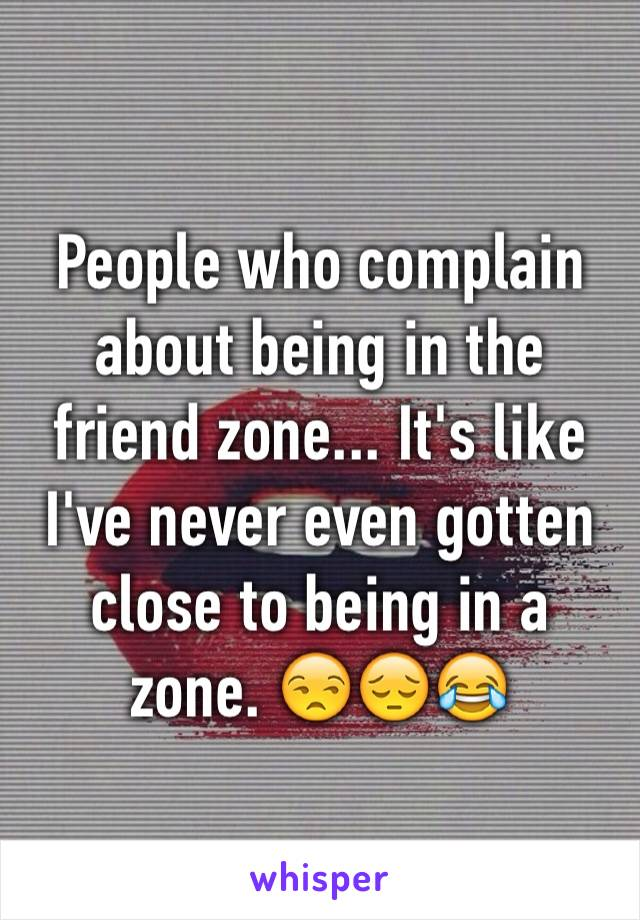 People who complain about being in the friend zone... It's like I've never even gotten close to being in a zone. 😒😔😂