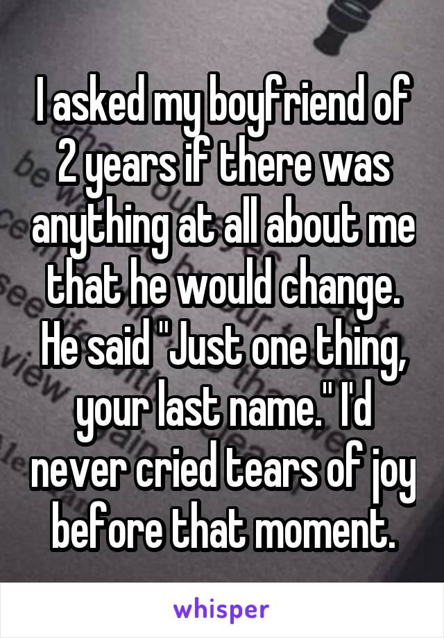 """I asked my boyfriend of 2 years if there was anything at all about me that he would change. He said """"Just one thing, your last name."""" I'd never cried tears of joy before that moment."""
