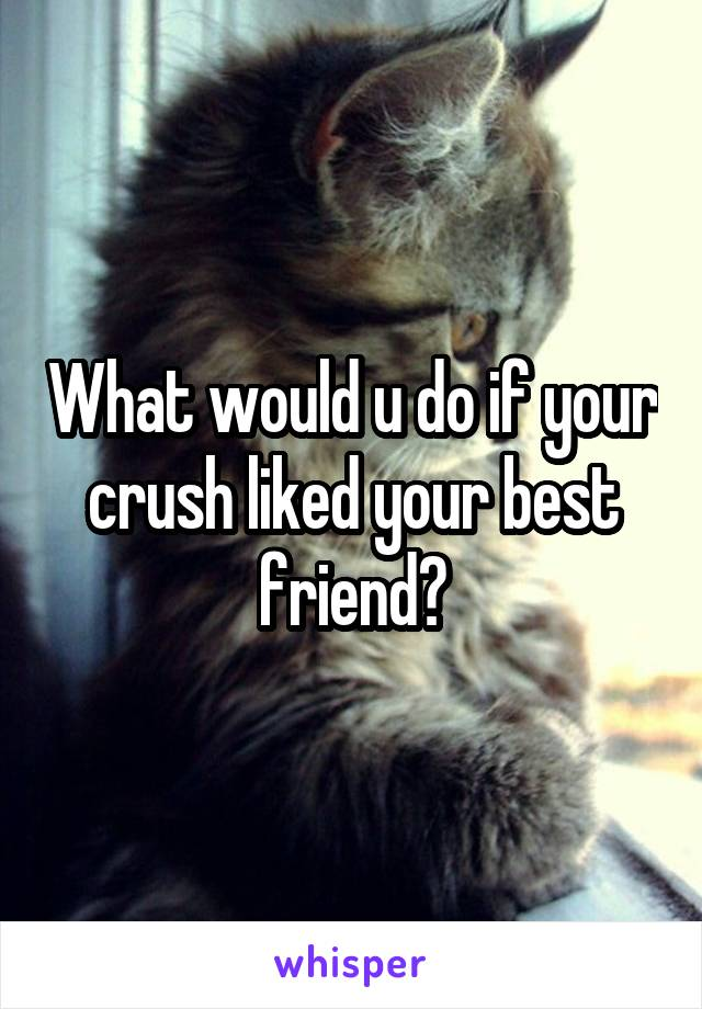 What would u do if your crush liked your best friend?