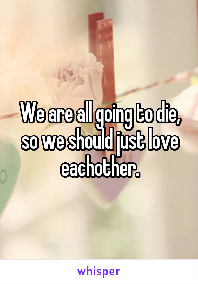 We are all going to die, so we should just love eachother.