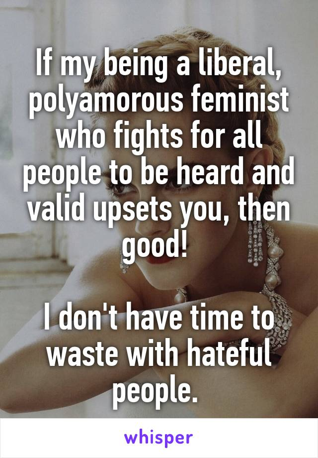 If my being a liberal, polyamorous feminist who fights for all people to be heard and valid upsets you, then good!   I don't have time to waste with hateful people.