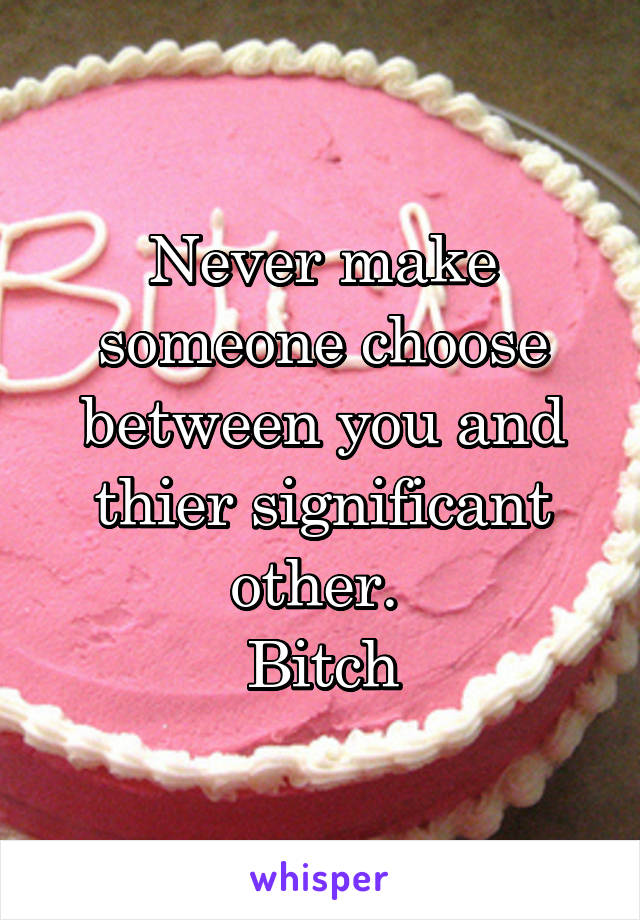 Never make someone choose between you and thier significant other.  Bitch