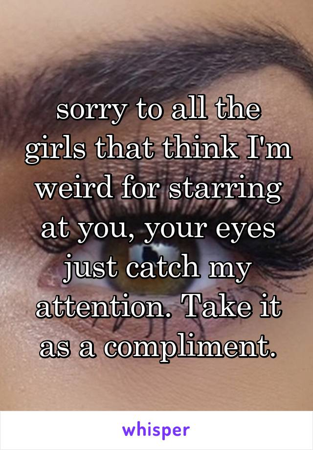 sorry to all the girls that think I'm weird for starring at you, your eyes just catch my attention. Take it as a compliment.