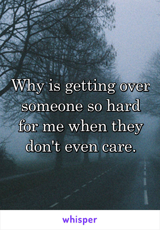 Why is getting over someone so hard for me when they don't even care.