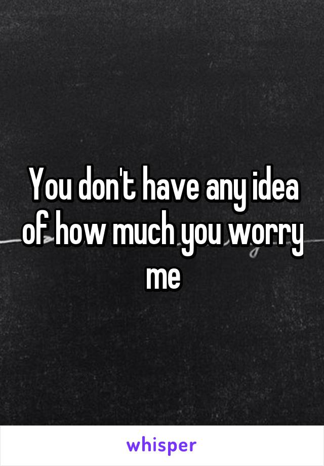 You don't have any idea of how much you worry me