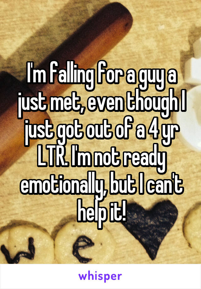 I'm falling for a guy a just met, even though I just got out of a 4 yr LTR. I'm not ready emotionally, but I can't help it!