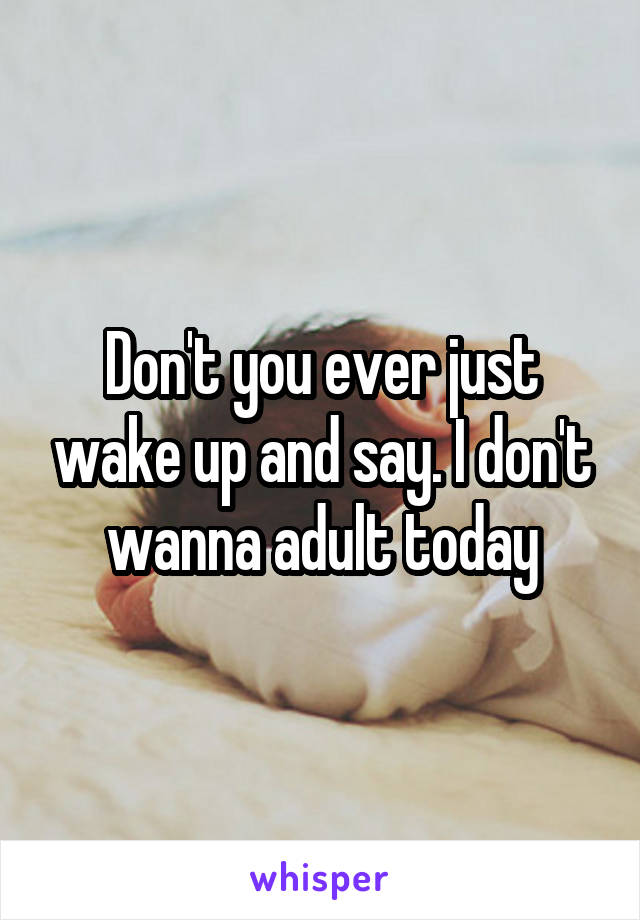 Don't you ever just wake up and say. I don't wanna adult today