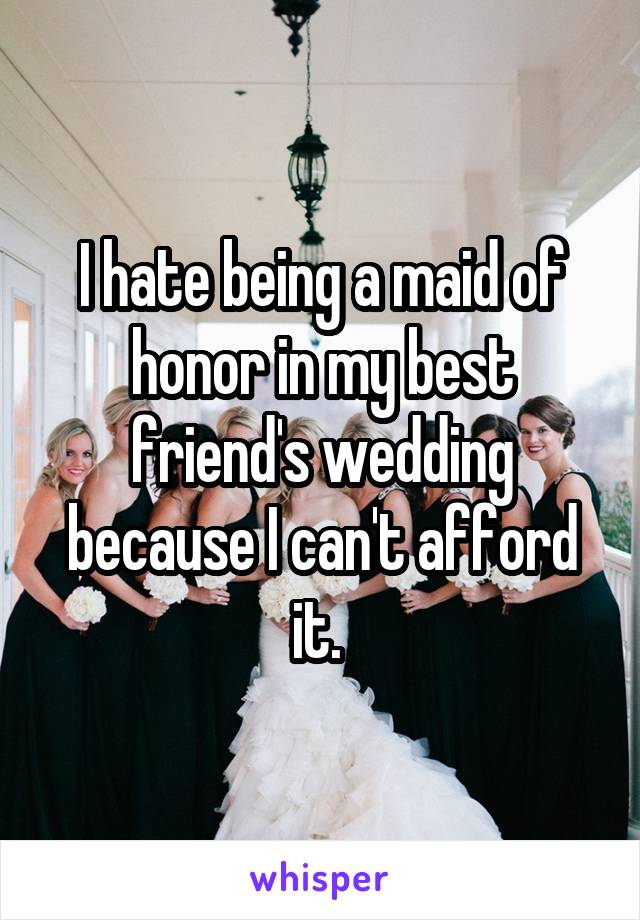 I hate being a maid of honor in my best friend's wedding because I can't afford it.