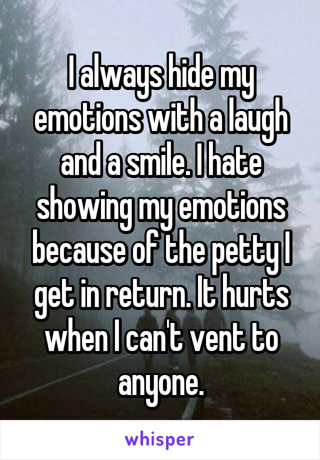 I always hide my emotions with a laugh and a smile. I hate showing my emotions because of the petty I get in return. It hurts when I can't vent to anyone.
