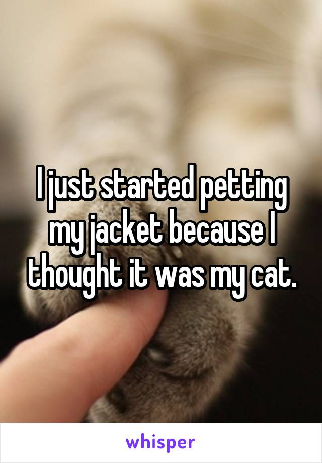 I just started petting my jacket because I thought it was my cat.