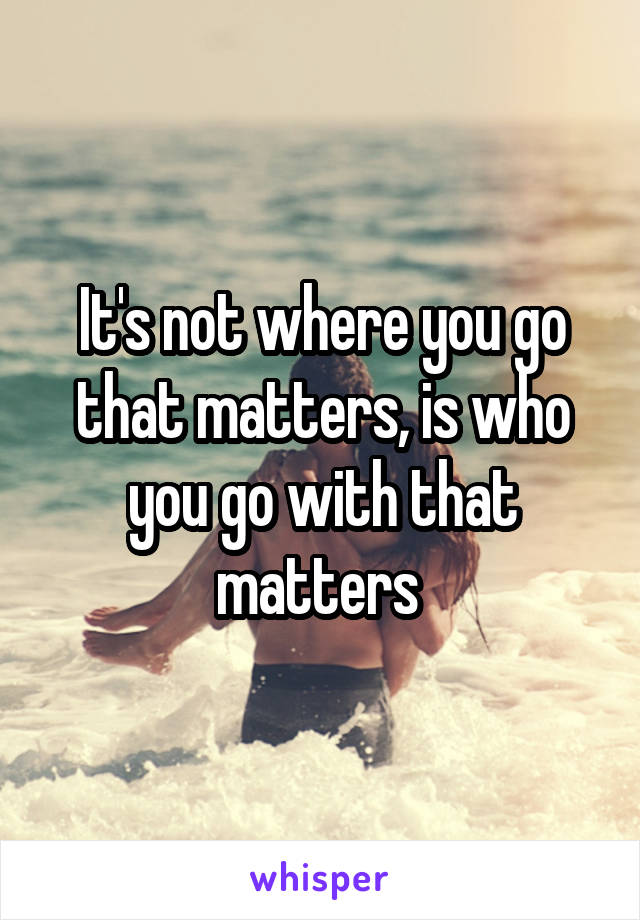 It's not where you go that matters, is who you go with that matters