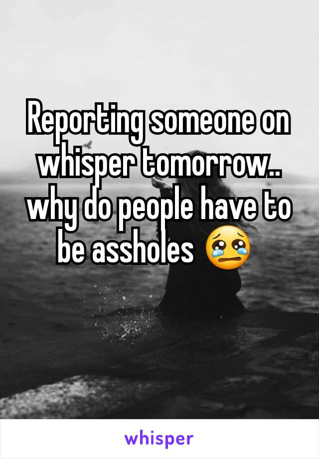 Reporting someone on whisper tomorrow.. why do people have to be assholes 😢