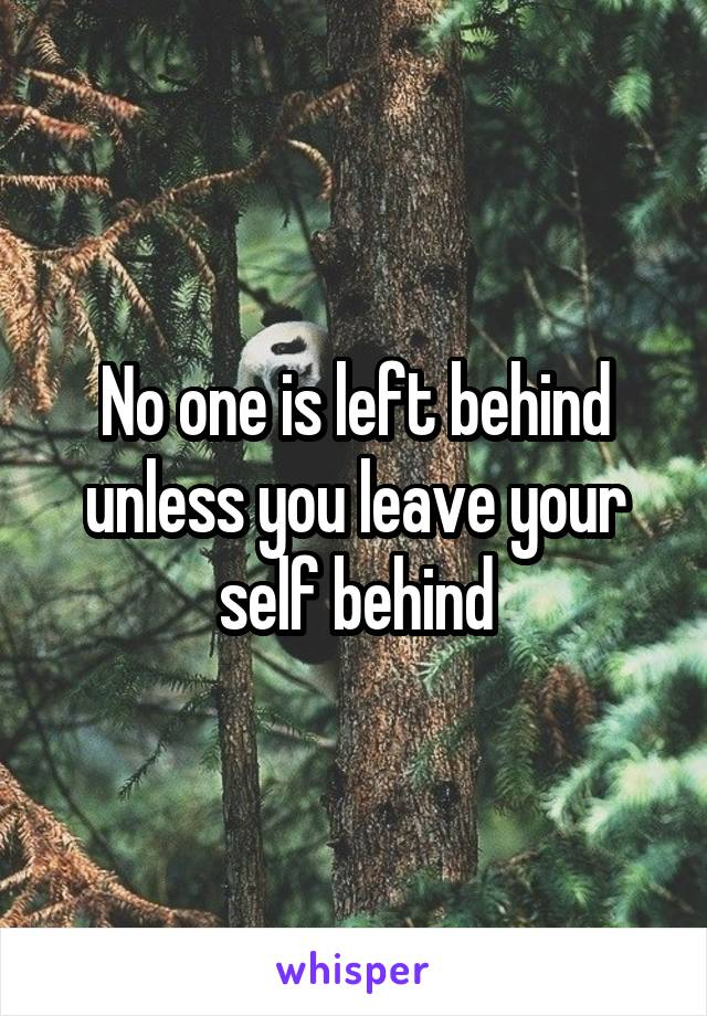 No one is left behind unless you leave your self behind