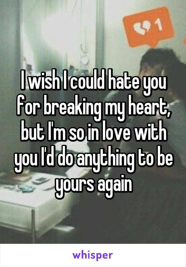 I wish I could hate you for breaking my heart, but I'm so in love with you I'd do anything to be yours again