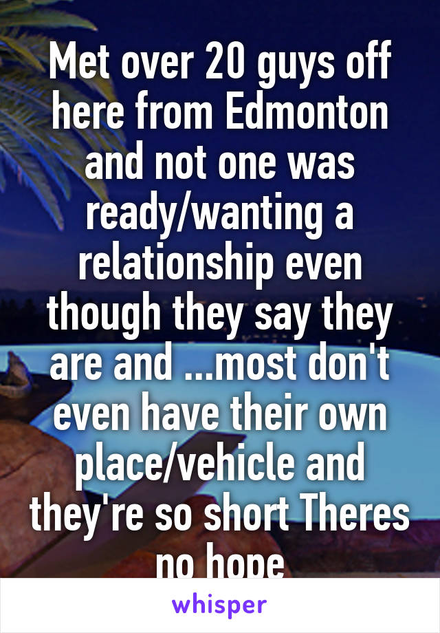 Met over 20 guys off here from Edmonton and not one was ready/wanting a relationship even though they say they are and ...most don't even have their own place/vehicle and they're so short Theres no hope