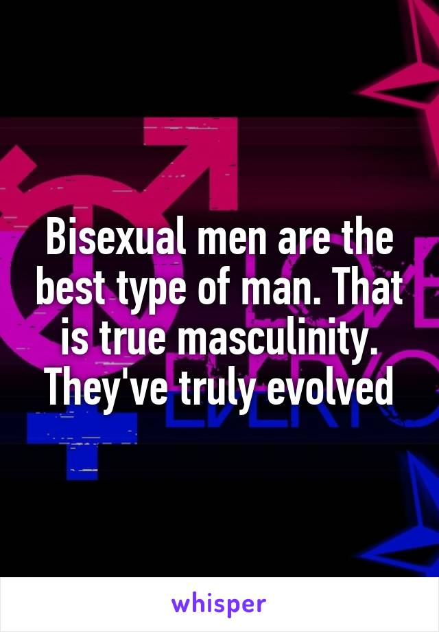 Bisexual men are the best type of man. That is true masculinity. They've truly evolved