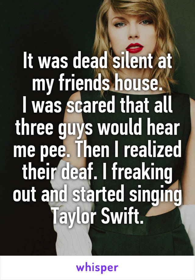 It was dead silent at my friends house. I was scared that all three guys would hear me pee. Then I realized their deaf. I freaking out and started singing Taylor Swift.