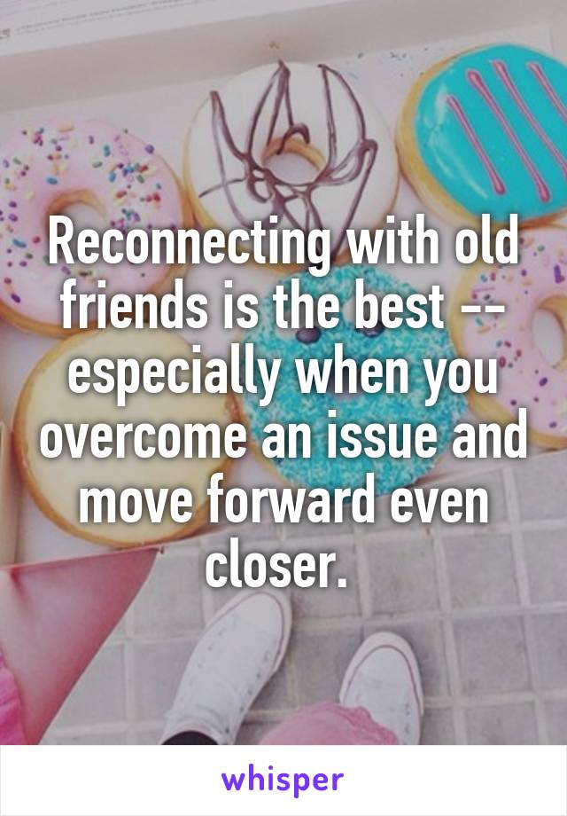 Reconnecting with old friends is the best -- especially when you overcome an issue and move forward even closer.