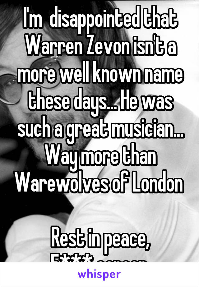 I'm  disappointed that Warren Zevon isn't a more well known name these days... He was such a great musician... Way more than Warewolves of London   Rest in peace, F*** cancer.