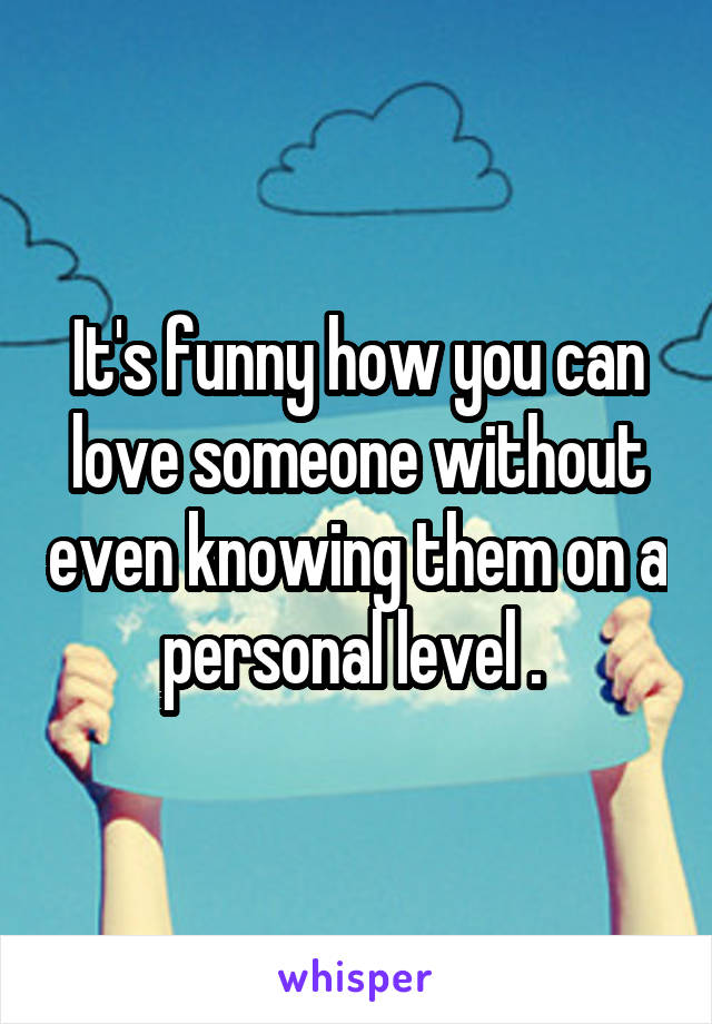 It's funny how you can love someone without even knowing them on a personal level .