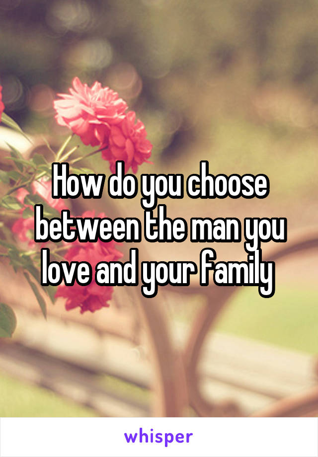 How do you choose between the man you love and your family