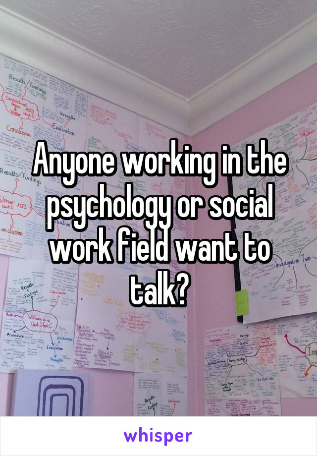 Anyone working in the psychology or social work field want to talk?