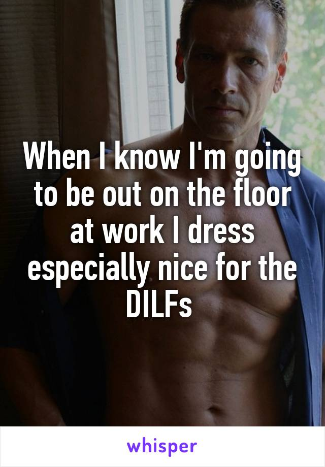 When I know I'm going to be out on the floor at work I dress especially nice for the DILFs