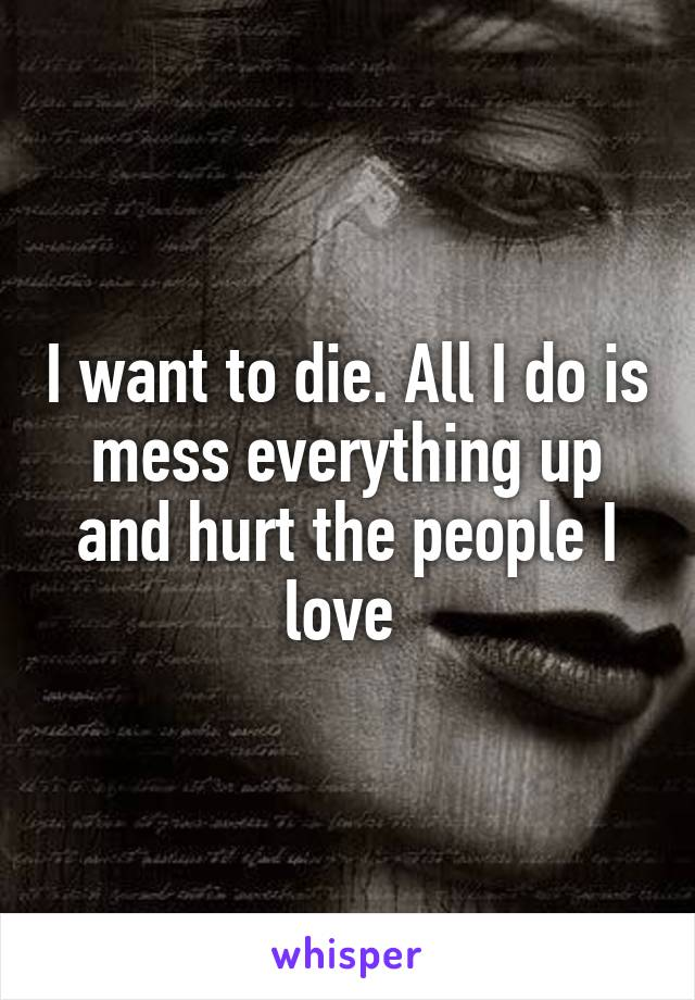I want to die. All I do is mess everything up and hurt the people I love