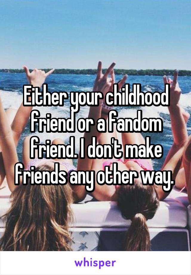 Either your childhood friend or a fandom friend. I don't make friends any other way.