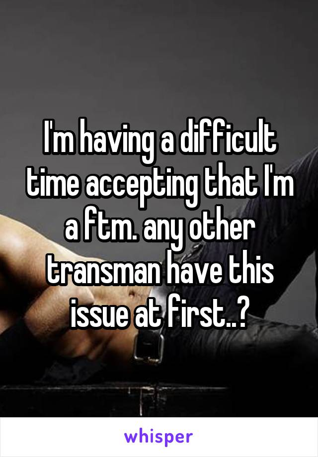 I'm having a difficult time accepting that I'm a ftm. any other transman have this issue at first..?