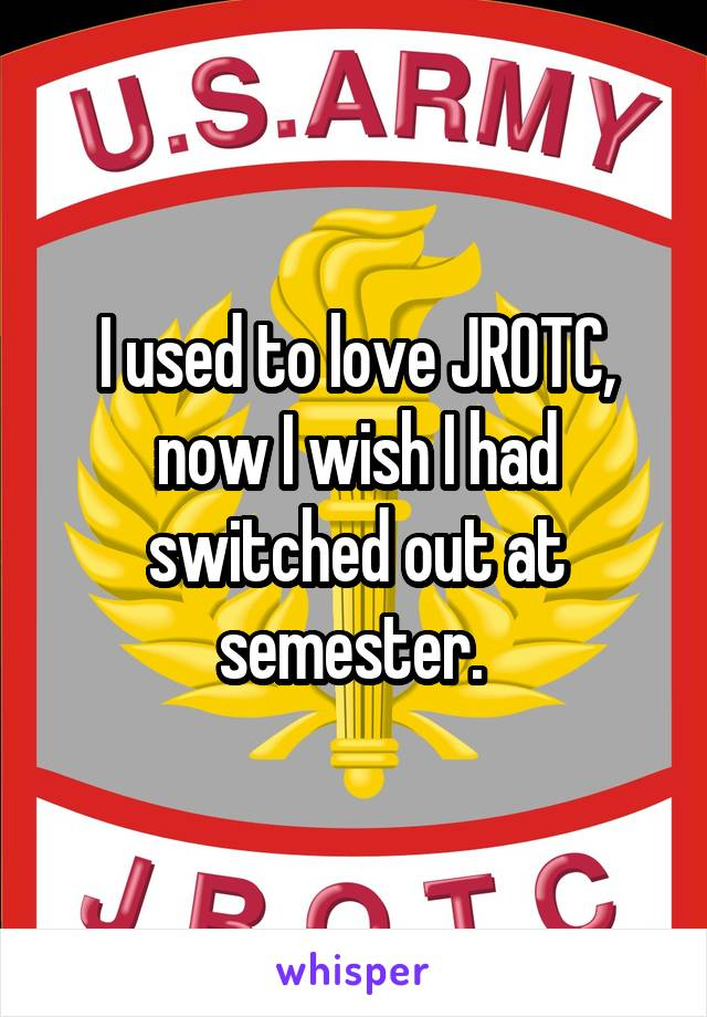 I used to love JROTC, now I wish I had switched out at semester.