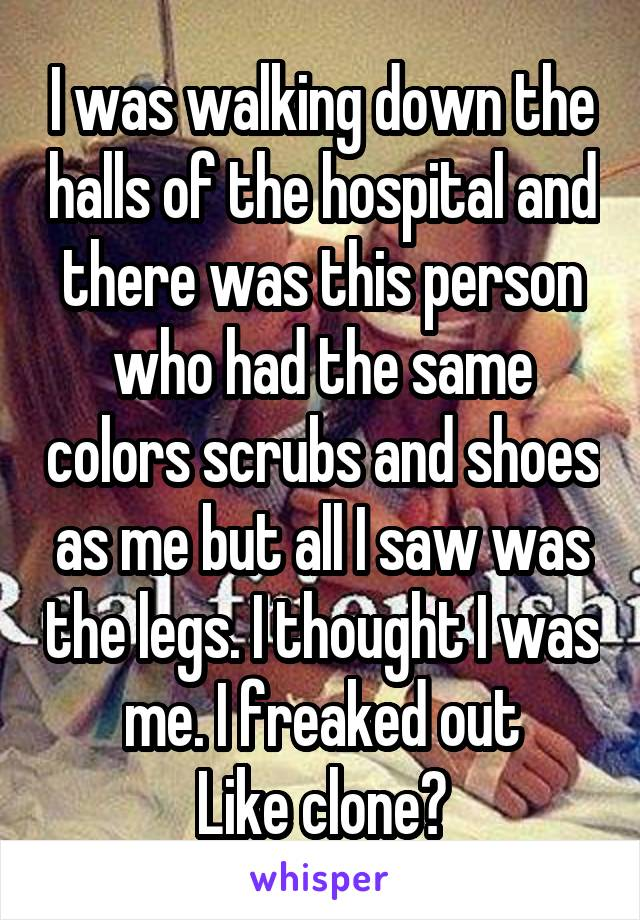 I was walking down the halls of the hospital and there was this person who had the same colors scrubs and shoes as me but all I saw was the legs. I thought I was me. I freaked out Like clone?
