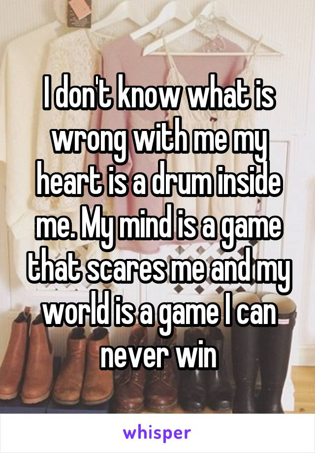 I don't know what is wrong with me my heart is a drum inside me. My mind is a game that scares me and my world is a game I can never win
