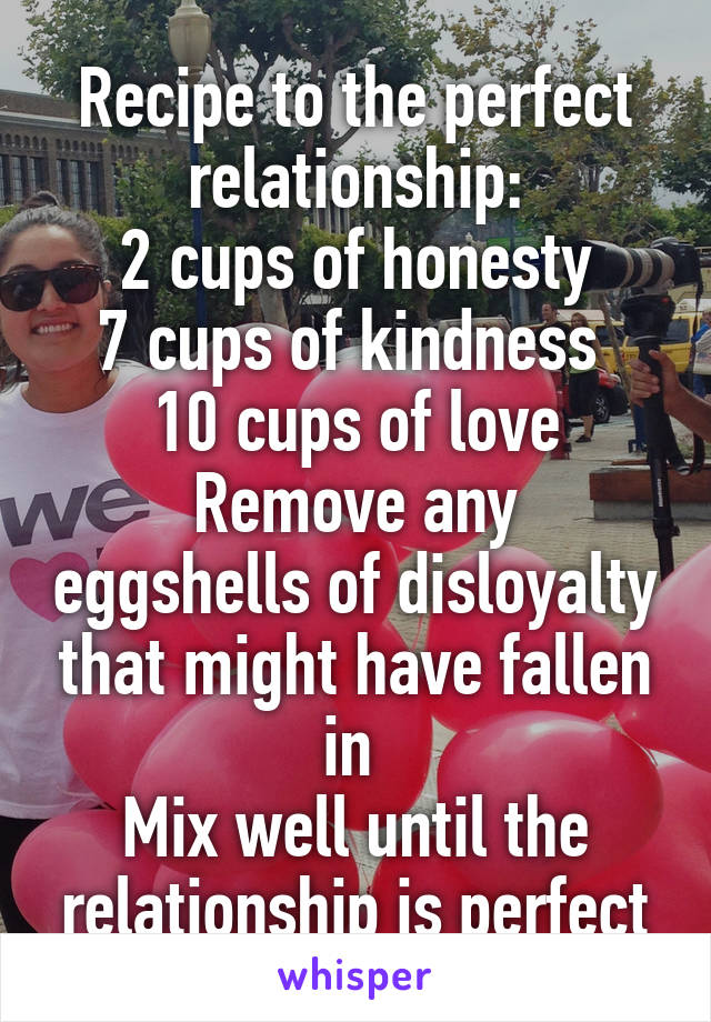 Recipe to the perfect relationship: 2 cups of honesty 7 cups of kindness  10 cups of love Remove any eggshells of disloyalty that might have fallen in  Mix well until the relationship is perfect