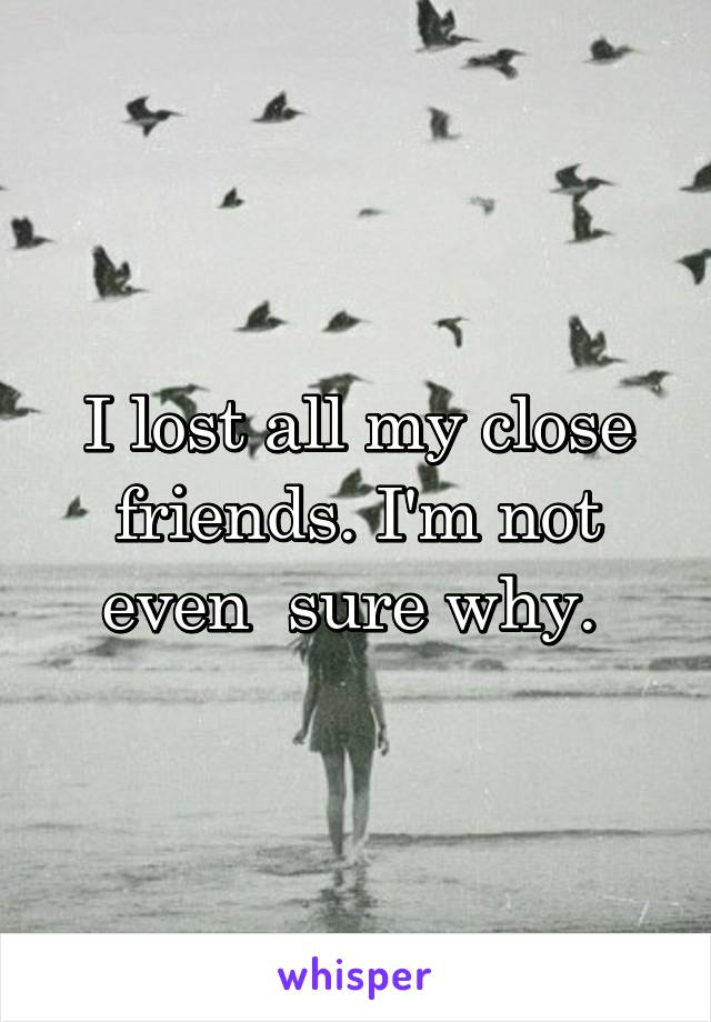 I lost all my close friends. I'm not even  sure why.